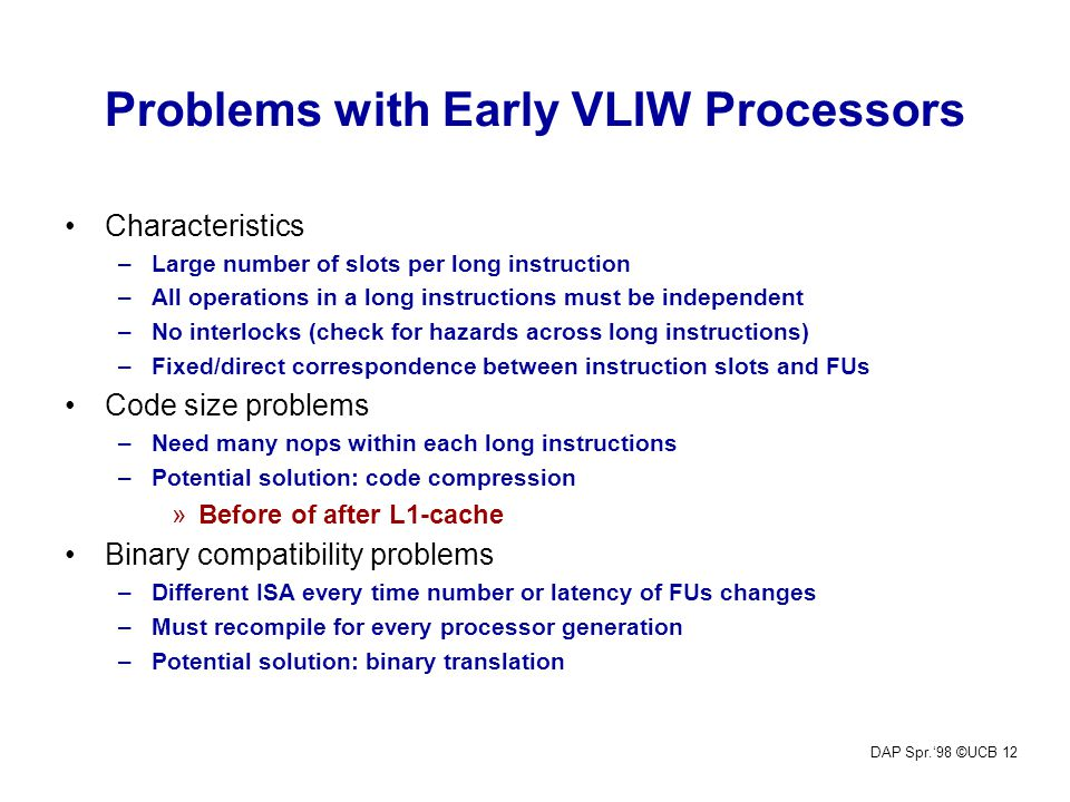 DAP Spr.'98 ©UCB 12 Problems with Early VLIW Processors Characteristics –Large number of slots per long instruction –All operations in a long instruct