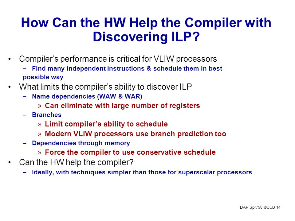 DAP Spr.'98 ©UCB 14 How Can the HW Help the Compiler with Discovering ILP.