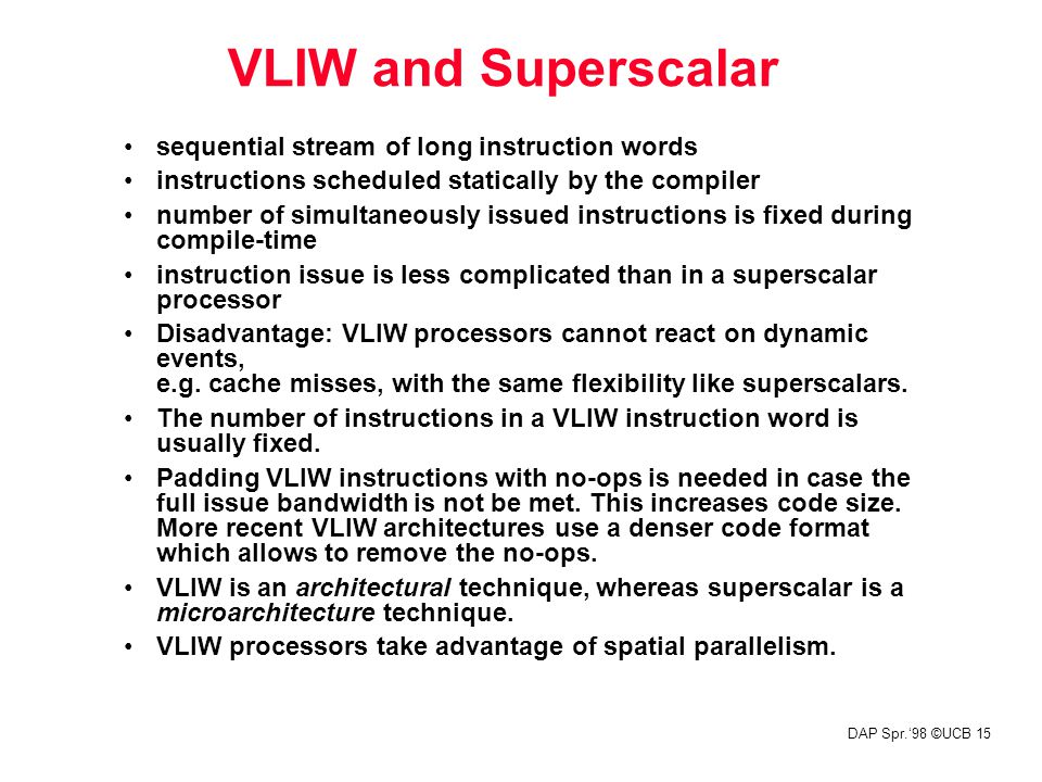 DAP Spr.'98 ©UCB 15 VLIW and Superscalar sequential stream of long instruction words instructions scheduled statically by the compiler number of simul