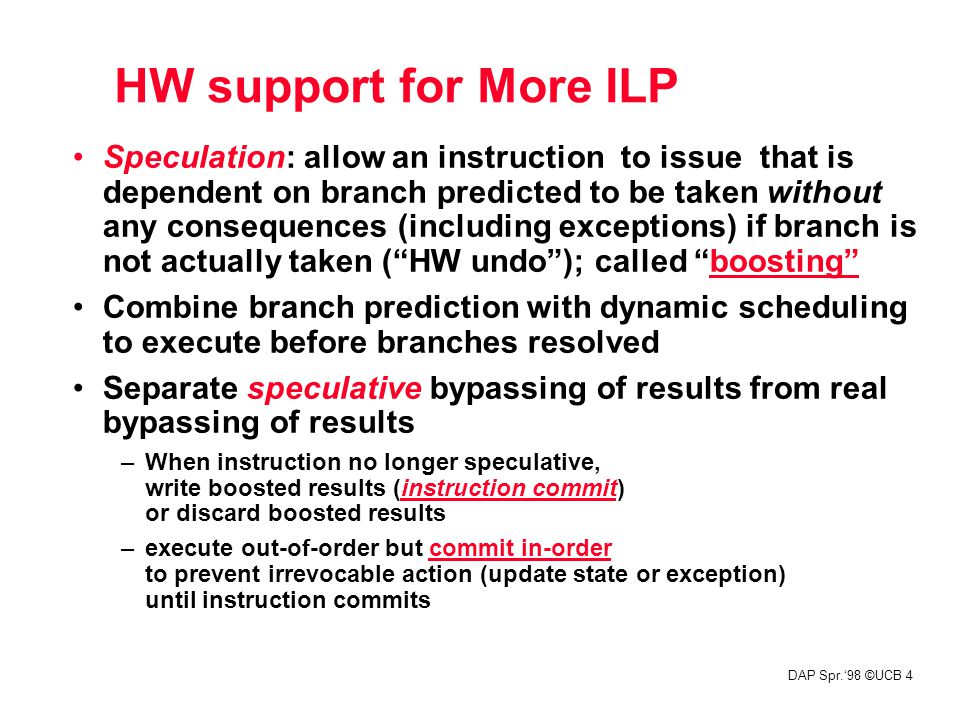 DAP Spr.'98 ©UCB 4 HW support for More ILP Speculation: allow an instruction to issue that is dependent on branch predicted to be taken without any consequences (including exceptions) if branch is not actually taken ( HW undo ); called boosting Combine branch prediction with dynamic scheduling to execute before branches resolved Separate speculative bypassing of results from real bypassing of results –When instruction no longer speculative, write boosted results (instruction commit) or discard boosted results –execute out-of-order but commit in-order to prevent irrevocable action (update state or exception) until instruction commits HW support for More ILP