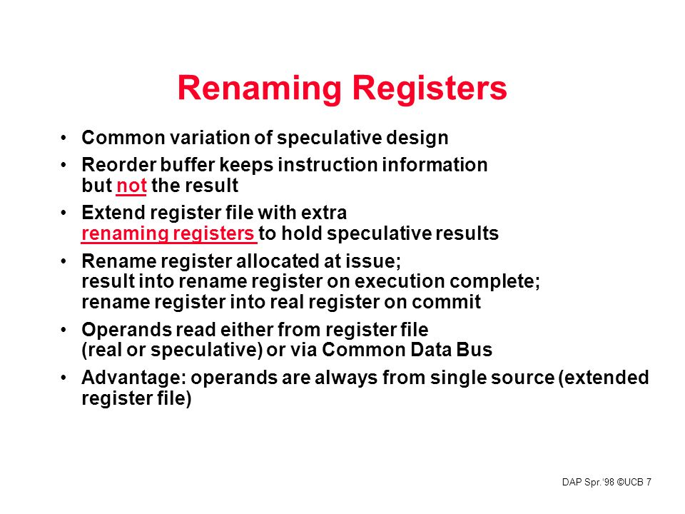 DAP Spr.'98 ©UCB 7 Renaming Registers Common variation of speculative design Reorder buffer keeps instruction information but not the result Extend register file with extra renaming registers to hold speculative results Rename register allocated at issue; result into rename register on execution complete; rename register into real register on commit Operands read either from register file (real or speculative) or via Common Data Bus Advantage: operands are always from single source (extended register file)
