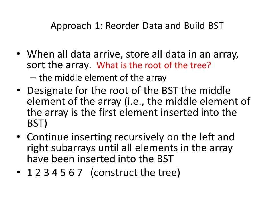 Approach 1: Reorder Data and Build BST When all data arrive, store all data in an array, sort the array.