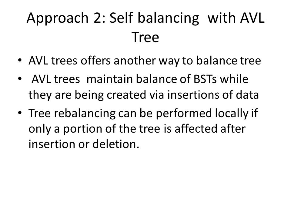Approach 2: Self balancing with AVL Tree AVL trees offers another way to balance tree AVL trees maintain balance of BSTs while they are being created via insertions of data Tree rebalancing can be performed locally if only a portion of the tree is affected after insertion or deletion.