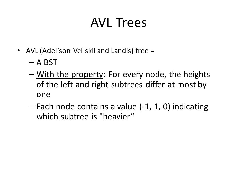 AVL Trees AVL (Adel`son-Vel`skii and Landis) tree = – A BST – With the property: For every node, the heights of the left and right subtrees differ at most by one – Each node contains a value (-1, 1, 0) indicating which subtree is heavier