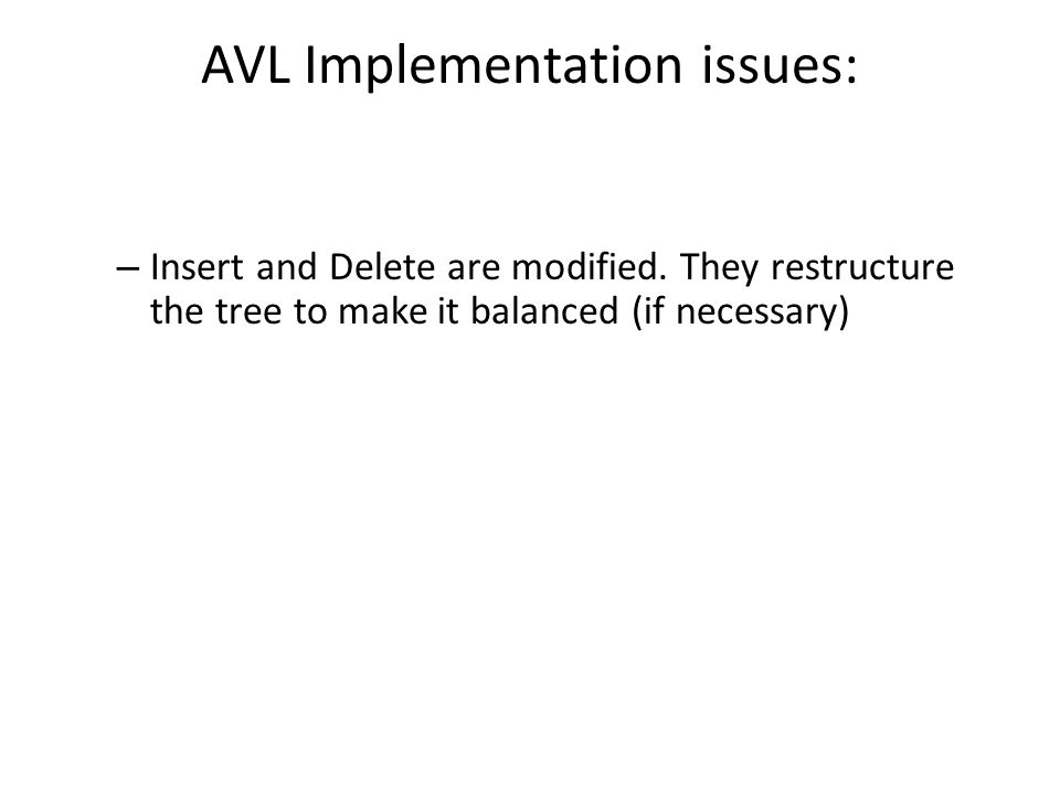 AVL Implementation issues: – Insert and Delete are modified.