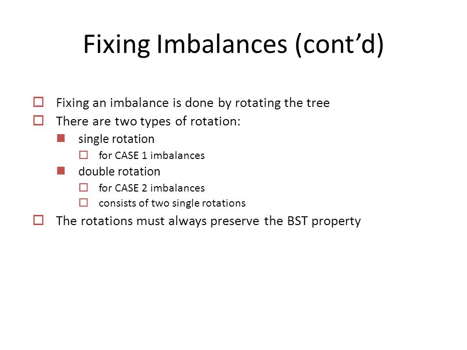 Fixing Imbalances (cont'd)  Fixing an imbalance is done by rotating the tree  There are two types of rotation: single rotation  for CASE 1 imbalances double rotation  for CASE 2 imbalances  consists of two single rotations  The rotations must always preserve the BST property