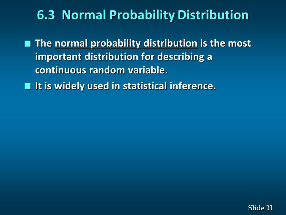 11 Slide 6.3 Normal Probability Distribution n The normal probability distribution is the most important distribution for describing a continuous rand