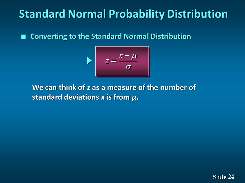 24 Slide n Converting to the Standard Normal Distribution Standard Normal Probability Distribution We can think of z as a measure of the number of sta