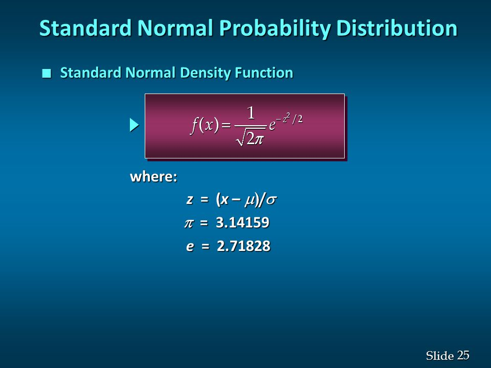 25 Slide Standard Normal Probability Distribution n Standard Normal Density Function z = (x –  )/  z = (x –  )/   = 3.14159 e = 2.71828 where: