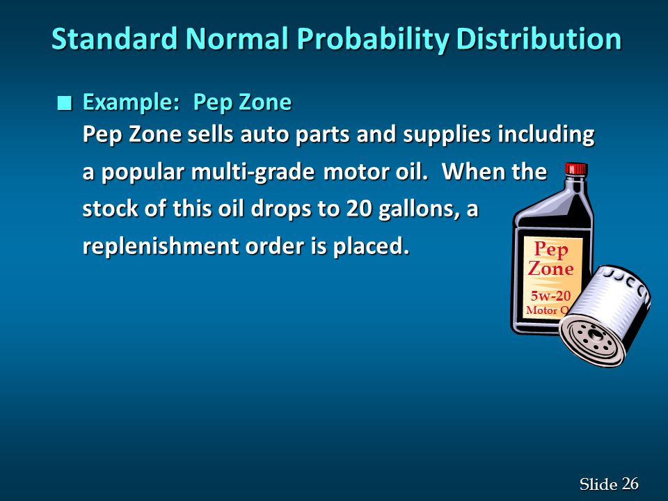 26 Slide Standard Normal Probability Distribution n Example: Pep Zone Pep Zone sells auto parts and supplies including a popular multi-grade motor oil
