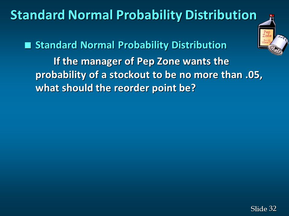32 Slide n Standard Normal Probability Distribution If the manager of Pep Zone wants the probability of a stockout to be no more than.05, what should