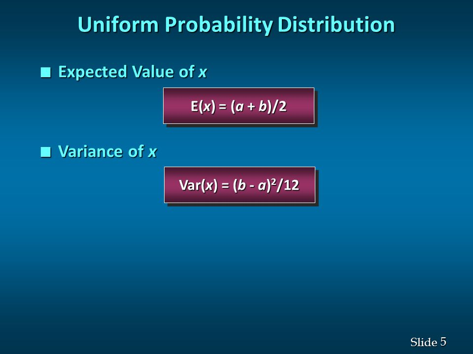 5 5 Slide Var(x) = (b - a) 2 /12 E(x) = (a + b)/2 Uniform Probability Distribution n Expected Value of x n Variance of x