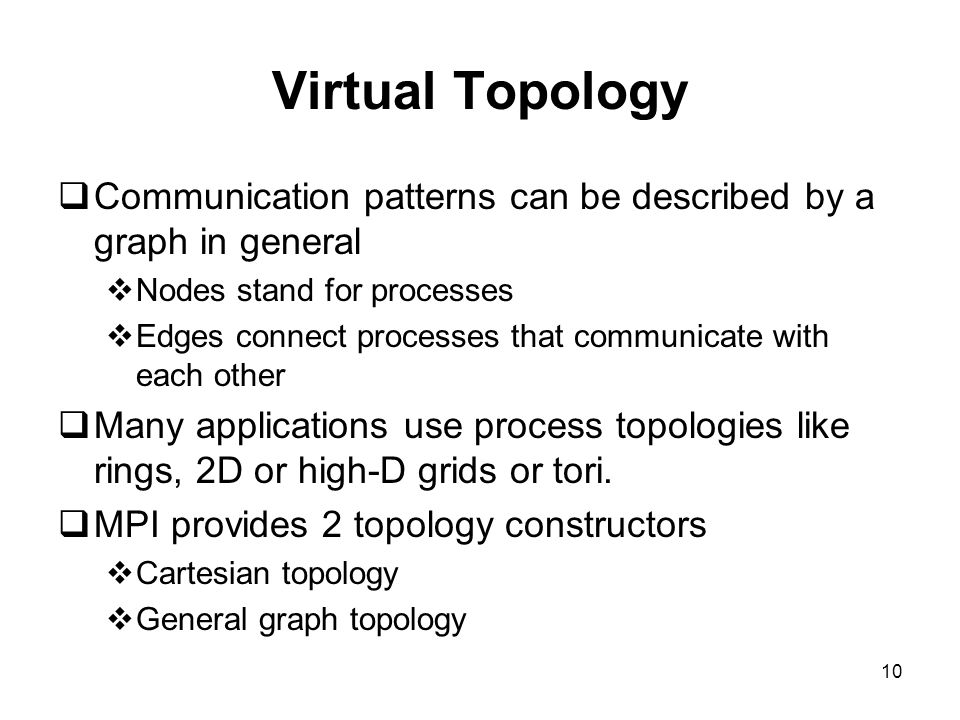10 Virtual Topology  Communication patterns can be described by a graph in general  Nodes stand for processes  Edges connect processes that communicate with each other  Many applications use process topologies like rings, 2D or high-D grids or tori.
