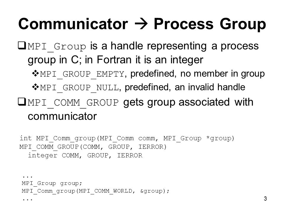3 Communicator  Process Group  MPI_Group is a handle representing a process group in C; in Fortran it is an integer  MPI_GROUP_EMPTY, predefined, no member in group  MPI_GROUP_NULL, predefined, an invalid handle  MPI_COMM_GROUP gets group associated with communicator int MPI_Comm_group(MPI_Comm comm, MPI_Group *group) MPI_COMM_GROUP(COMM, GROUP, IERROR) integer COMM, GROUP, IERROR...