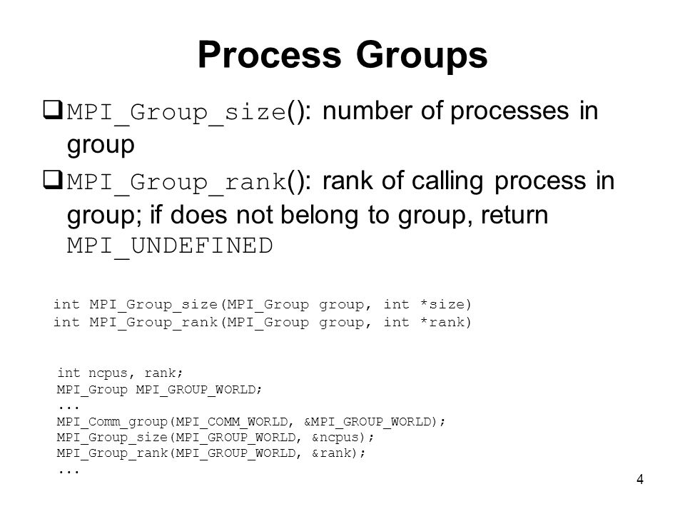 4 Process Groups  MPI_Group_size (): number of processes in group  MPI_Group_rank (): rank of calling process in group; if does not belong to group, return MPI_UNDEFINED int MPI_Group_size(MPI_Group group, int *size) int MPI_Group_rank(MPI_Group group, int *rank) int ncpus, rank; MPI_Group MPI_GROUP_WORLD;...