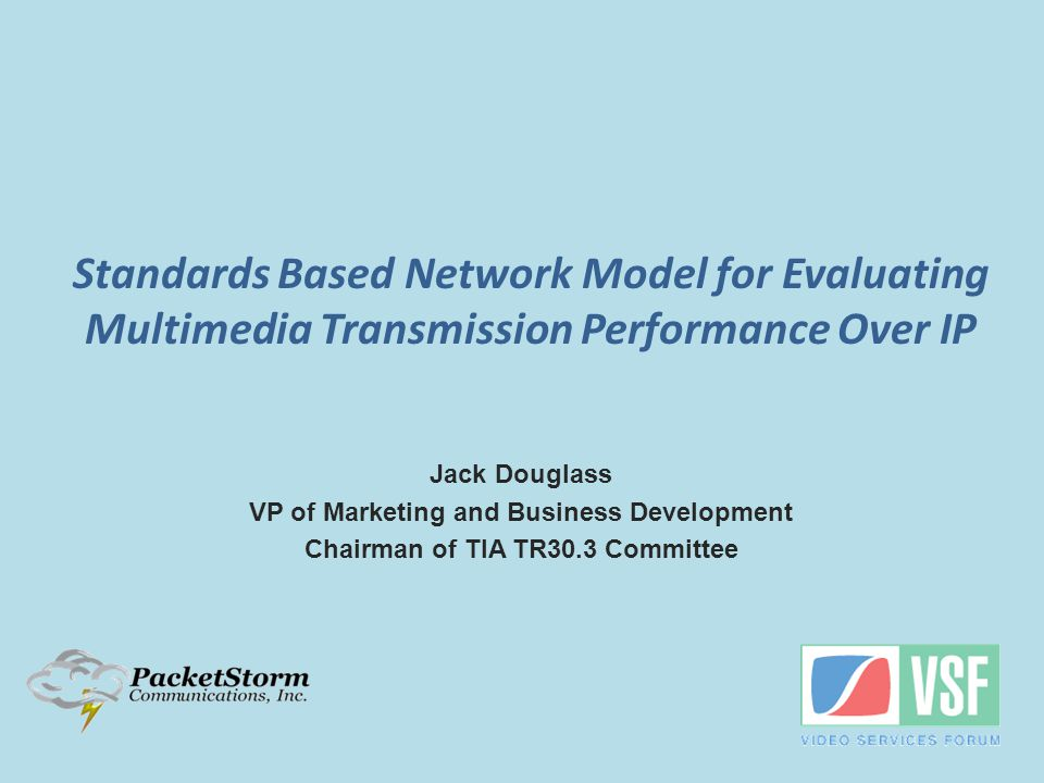 Jack Douglass VP of Marketing and Business Development Chairman of TIA TR30.3 Committee Standards Based Network Model for Evaluating Multimedia Transmission Performance Over IP