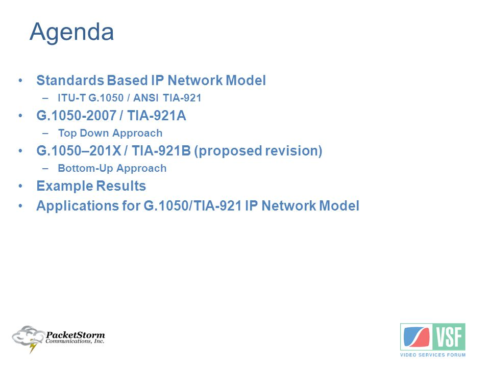 Reasons Revising G.1050-2007 / TIA-921A Increased Realism Keep in step with evolving IP network Reduced number of test cases –Small set of Standard Long Duration Test Cases –Focused Test Cases for transient impairments such as link failures and route flaps –Short burst tests (15 seconds) for voice/video subjective testing and fax True bi-directional model Ability to test with mixed traffic Statistically repeatable tests Ability for users to customize test cases and use their own.pcap files to model interferers.