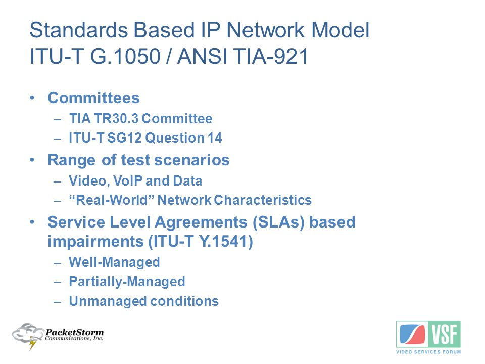 Standards Based IP Network Model ITU-T G.1050 / ANSI TIA-921 Committees –TIA TR30.3 Committee –ITU-T SG12 Question 14 Range of test scenarios –Video, VoIP and Data – Real-World Network Characteristics Service Level Agreements (SLAs) based impairments (ITU-T Y.1541) –Well-Managed –Partially-Managed –Unmanaged conditions