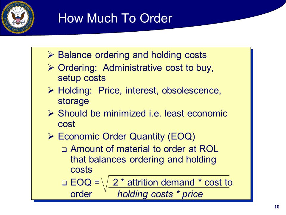 10  Balance ordering and holding costs  Ordering: Administrative cost to buy, setup costs  Holding: Price, interest, obsolescence, storage  Should be minimized i.e.