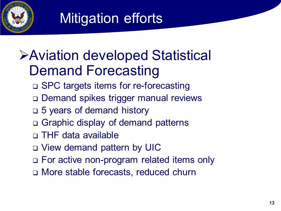 13 Mitigation efforts  Aviation developed Statistical Demand Forecasting  SPC targets items for re-forecasting  Demand spikes trigger manual reviews  5 years of demand history  Graphic display of demand patterns  THF data available  View demand pattern by UIC  For active non-program related items only  More stable forecasts, reduced churn
