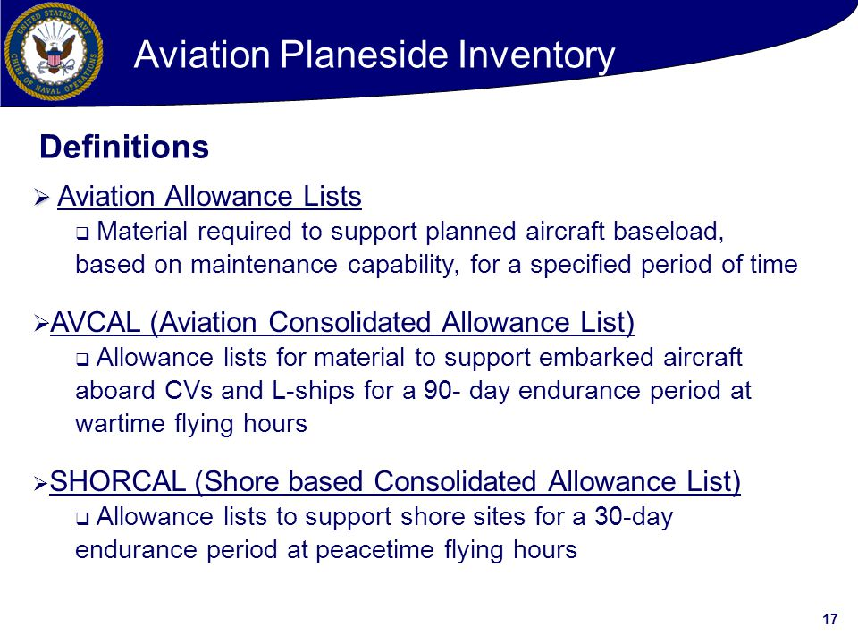 17   Aviation Allowance Lists  Material required to support planned aircraft baseload, based on maintenance capability, for a specified period of time  AVCAL (Aviation Consolidated Allowance List)  Allowance lists for material to support embarked aircraft aboard CVs and L-ships for a 90- day endurance period at wartime flying hours  SHORCAL (Shore based Consolidated Allowance List)  Allowance lists to support shore sites for a 30-day endurance period at peacetime flying hours Definitions Aviation Planeside Inventory