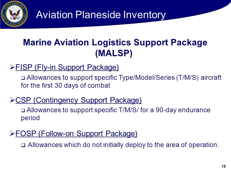 18  FISP (Fly-in Support Package)  Allowances to support specific Type/Model/Series (T/M/S) aircraft for the first 30 days of combat  CSP (Contingency Support Package)  Allowances to support specific T/M/S/ for a 90-day endurance period  FOSP (Follow-on Support Package)  Allowances which do not initially deploy to the area of operation.