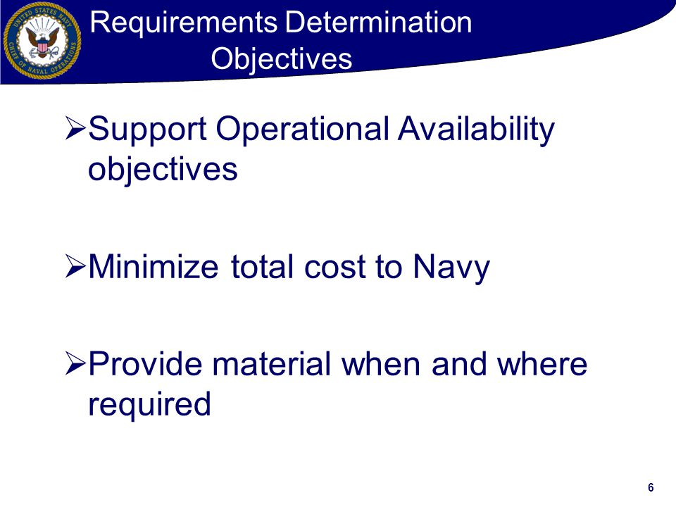 6 Requirements Determination Objectives  Support Operational Availability objectives  Minimize total cost to Navy  Provide material when and where required