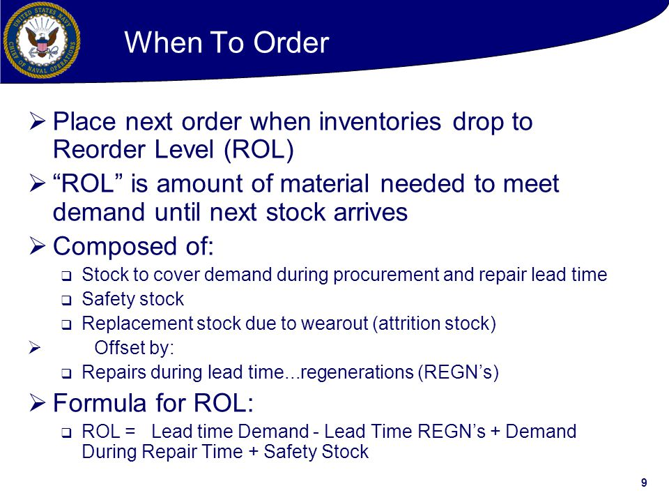9  Place next order when inventories drop to Reorder Level (ROL)  ROL is amount of material needed to meet demand until next stock arrives  Composed of:  Stock to cover demand during procurement and repair lead time  Safety stock  Replacement stock due to wearout (attrition stock)  Offset by:  Repairs during lead time...regenerations (REGN's)  Formula for ROL:  ROL = Lead time Demand - Lead Time REGN's + Demand During Repair Time + Safety Stock When To Order