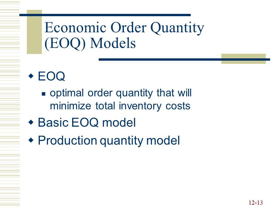 12-13 Economic Order Quantity (EOQ) Models   EOQ optimal order quantity that will minimize total inventory costs   Basic EOQ model   Production