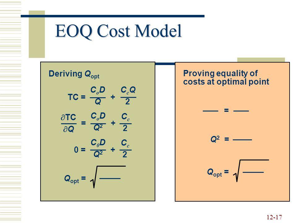 12-17 EOQ Cost Model TC = + CoDQCoDQ CcQ2CcQ2 = + CoDQ2CoDQ2 Cc2Cc2  TC  Q 0 = + C0DQ2C0DQ2 Cc2Cc2 Q opt = Deriving Q opt Proving equality of costs