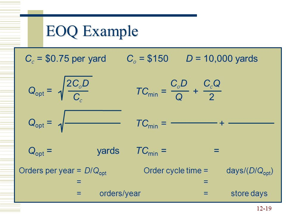 12-19 EOQ Example C c = $0.75 per yardC o = $150D = 10,000 yards Q opt = 2CoD2CoDCcCc2CoD2CoDCcCc Q opt = yards TC min = + CoDCoDQQCoDCoDQQQ CcQCcQ22C