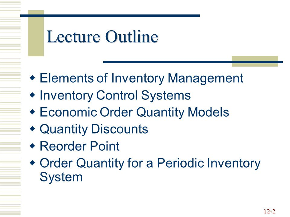 12-2 Lecture Outline   Elements of Inventory Management   Inventory Control Systems   Economic Order Quantity Models   Quantity Discounts   Reorder Point   Order Quantity for a Periodic Inventory System