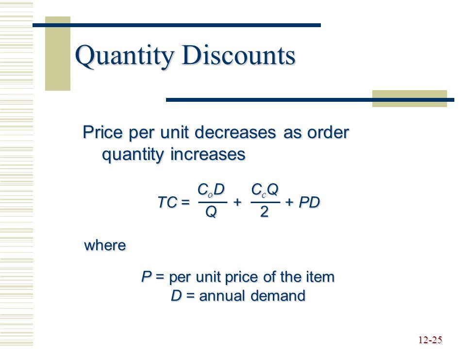 12-25 Quantity Discounts Price per unit decreases as order quantity increases TC = + + PD CoDCoDQQCoDCoDQQQ CcQCcQ22CcQCcQ222 where P = per unit price