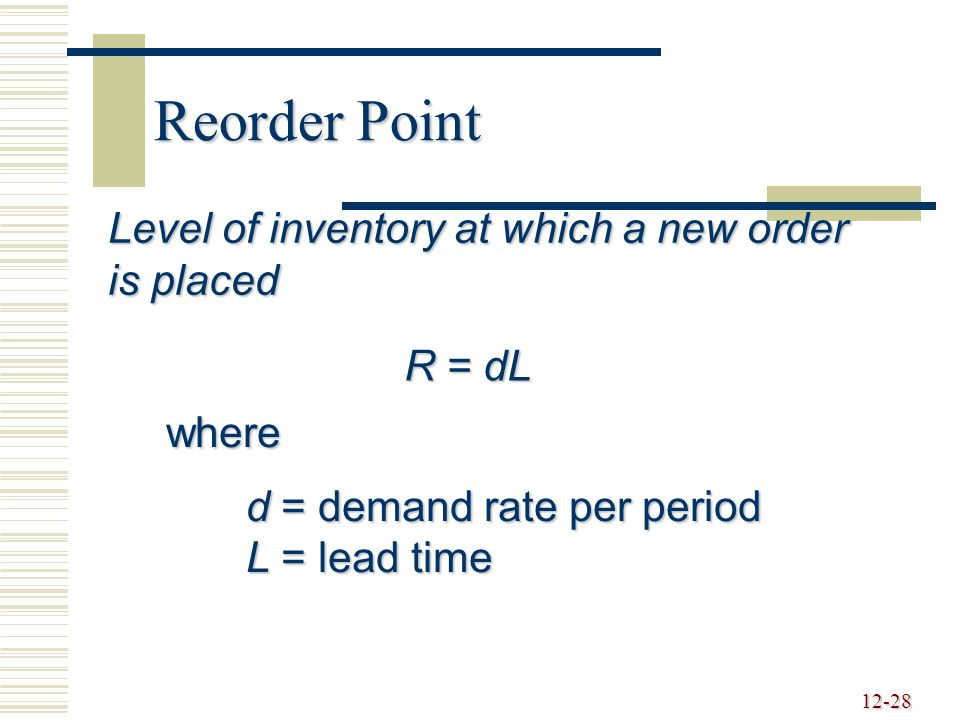 12-28 Reorder Point Level of inventory at which a new order is placed R = dL where d = demand rate per period L = lead time