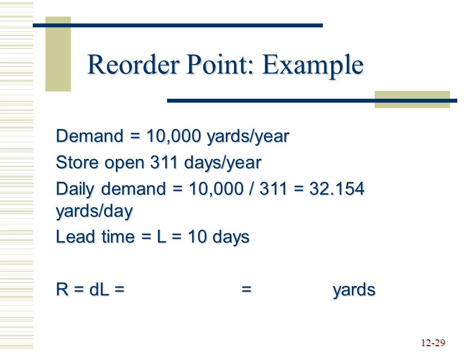 12-29 Reorder Point: Example Demand = 10,000 yards/year Store open 311 days/year Daily demand = 10,000 / 311 = 32.154 yards/day Lead time = L = 10 days R = dL = = yards