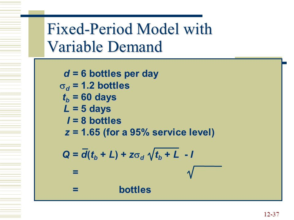 12-37 Fixed-Period Model with Variable Demand d= 6 bottles per day  d = 1.2 bottles t b = 60 days L= 5 days I= 8 bottles z= 1.65 (for a 95% service level) Q= d(t b + L) + z  d t b + L - I = = bottles