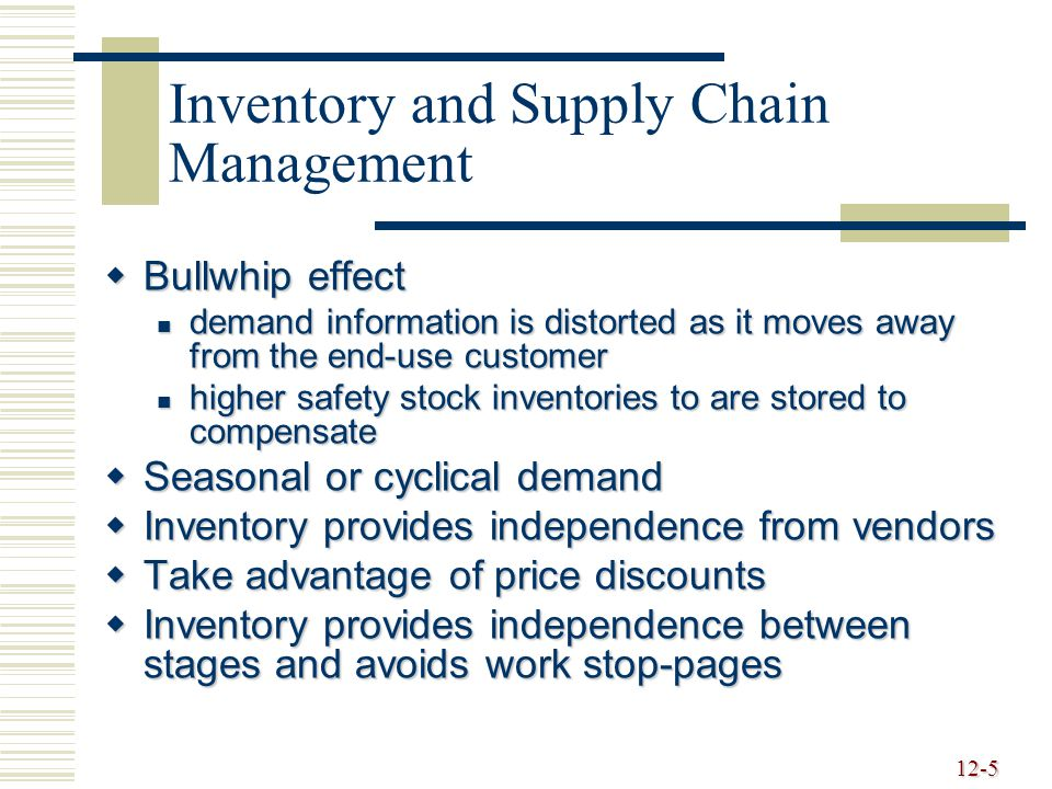 12-5 Inventory and Supply Chain Management  Bullwhip effect demand information is distorted as it moves away from the end-use customer demand information is distorted as it moves away from the end-use customer higher safety stock inventories to are stored to compensate higher safety stock inventories to are stored to compensate  Seasonal or cyclical demand  Inventory provides independence from vendors  Take advantage of price discounts  Inventory provides independence between stages and avoids work stop-pages