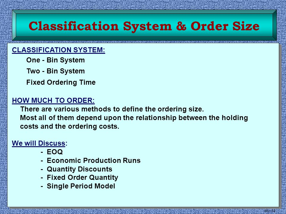 Inv-14 Classification System & Order Size CLASSIFICATION SYSTEM: One - Bin System Two - Bin System Fixed Ordering Time HOW MUCH TO ORDER: There are va