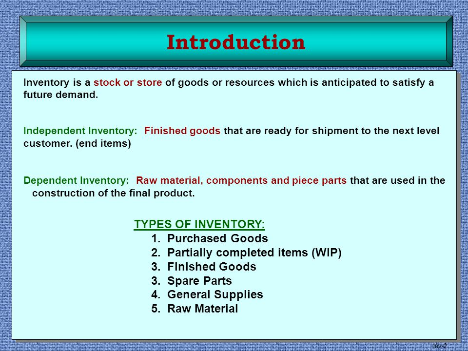 Inv-2 Introduction Inventory is a stock or store of goods or resources which is anticipated to satisfy a future demand. Independent Inventory: Finishe