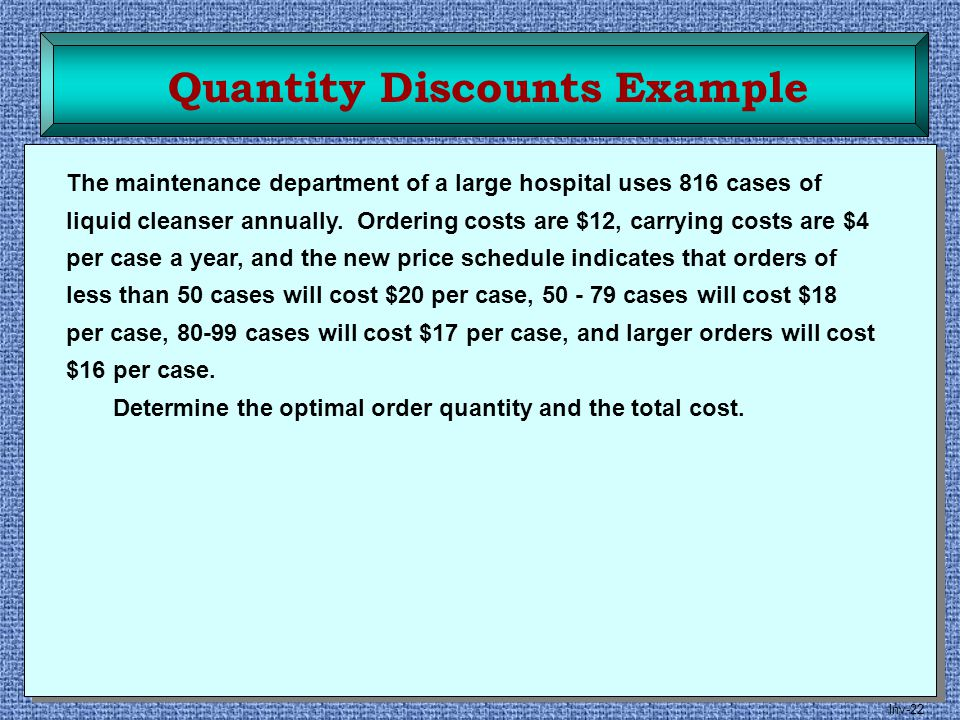 Inv-22 Quantity Discounts Example The maintenance department of a large hospital uses 816 cases of liquid cleanser annually. Ordering costs are $12, c