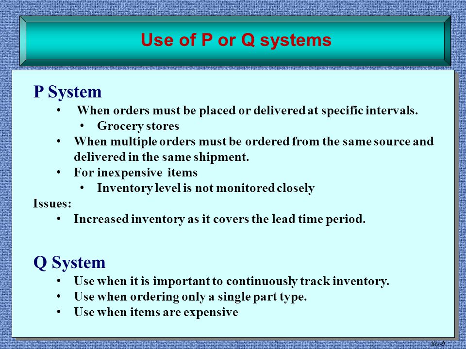 Inv-9 Use of P or Q systems P System When orders must be placed or delivered at specific intervals. Grocery stores When multiple orders must be ordere