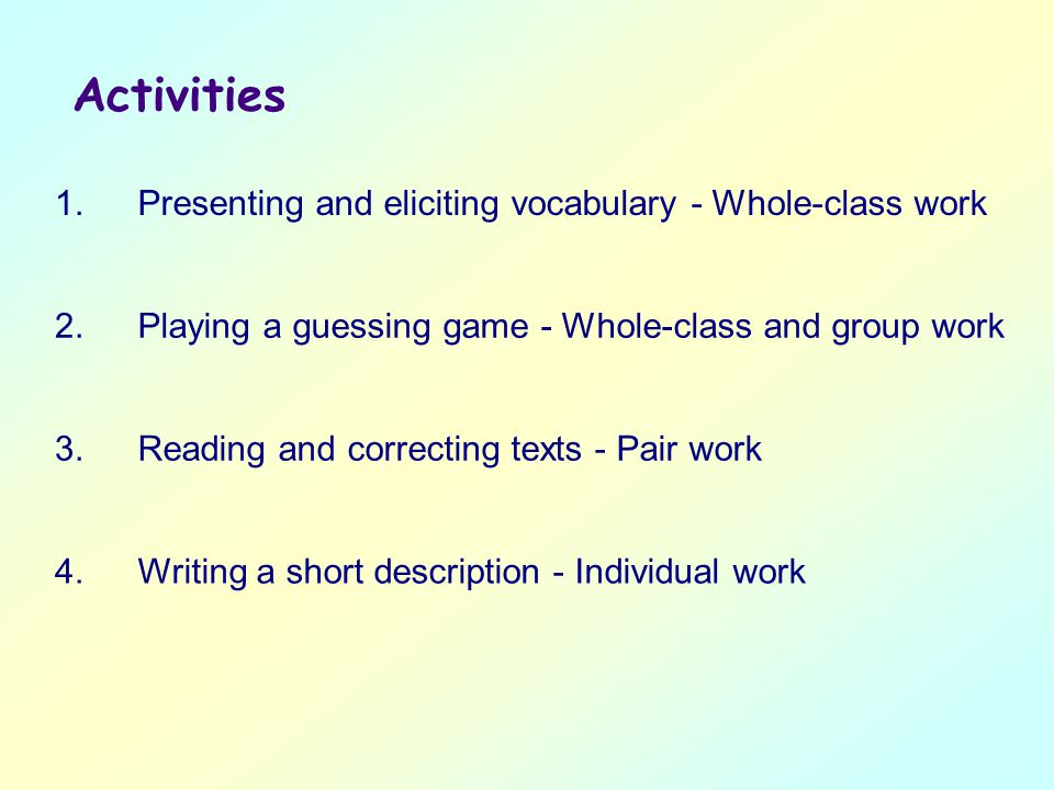 Activities 1.Presenting and eliciting vocabulary - Whole-class work 2.Playing a guessing game - Whole-class and group work 3.Reading and correcting texts - Pair work 4.Writing a short description - Individual work