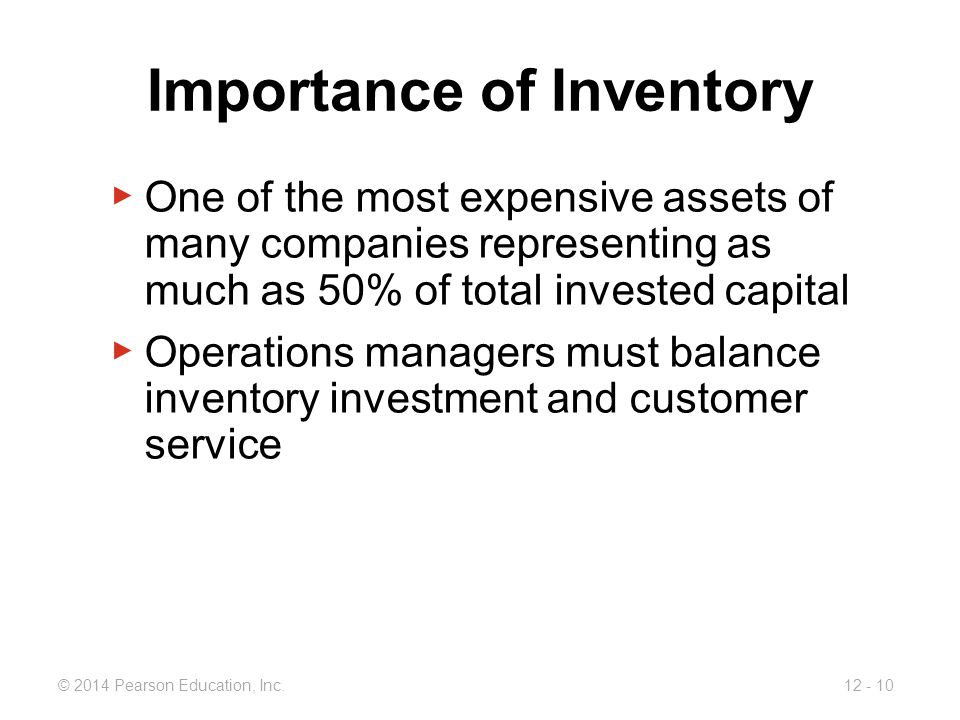 12 - 10© 2014 Pearson Education, Inc. Importance of Inventory ▶ One of the most expensive assets of many companies representing as much as 50% of tota