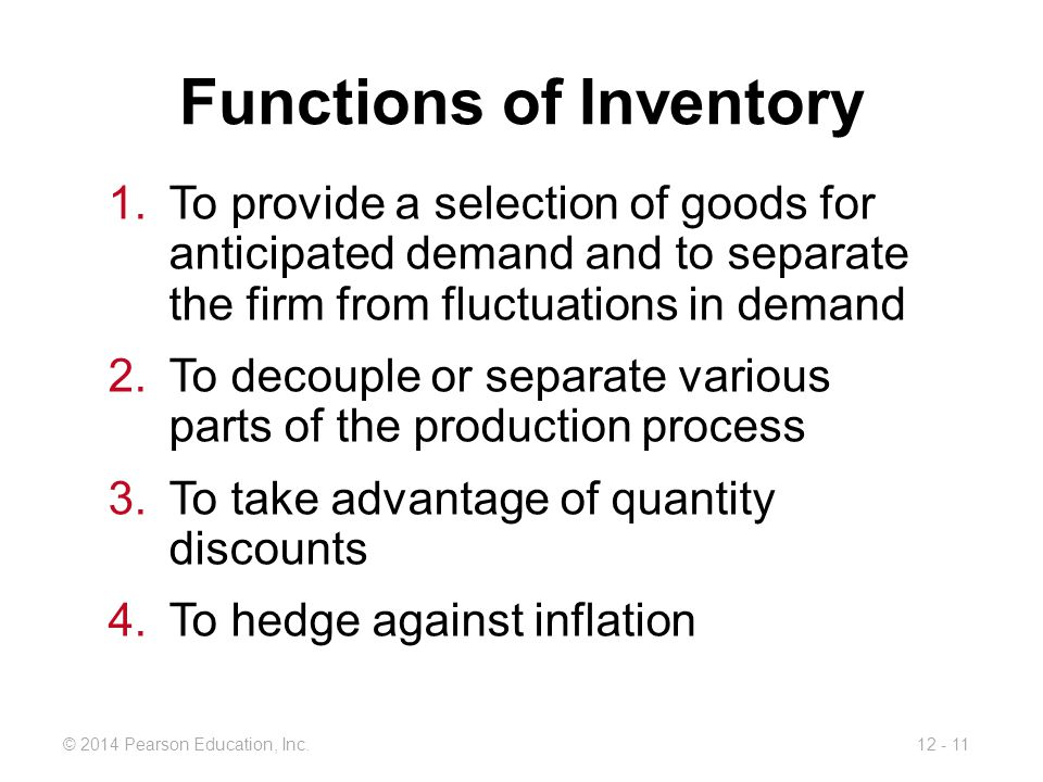 12 - 11© 2014 Pearson Education, Inc. Functions of Inventory 1.To provide a selection of goods for anticipated demand and to separate the firm from fl
