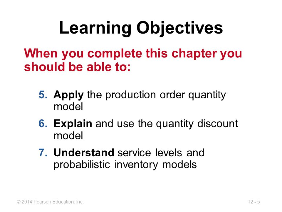 12 - 5© 2014 Pearson Education, Inc. Learning Objectives When you complete this chapter you should be able to: 5.Apply the production order quantity m