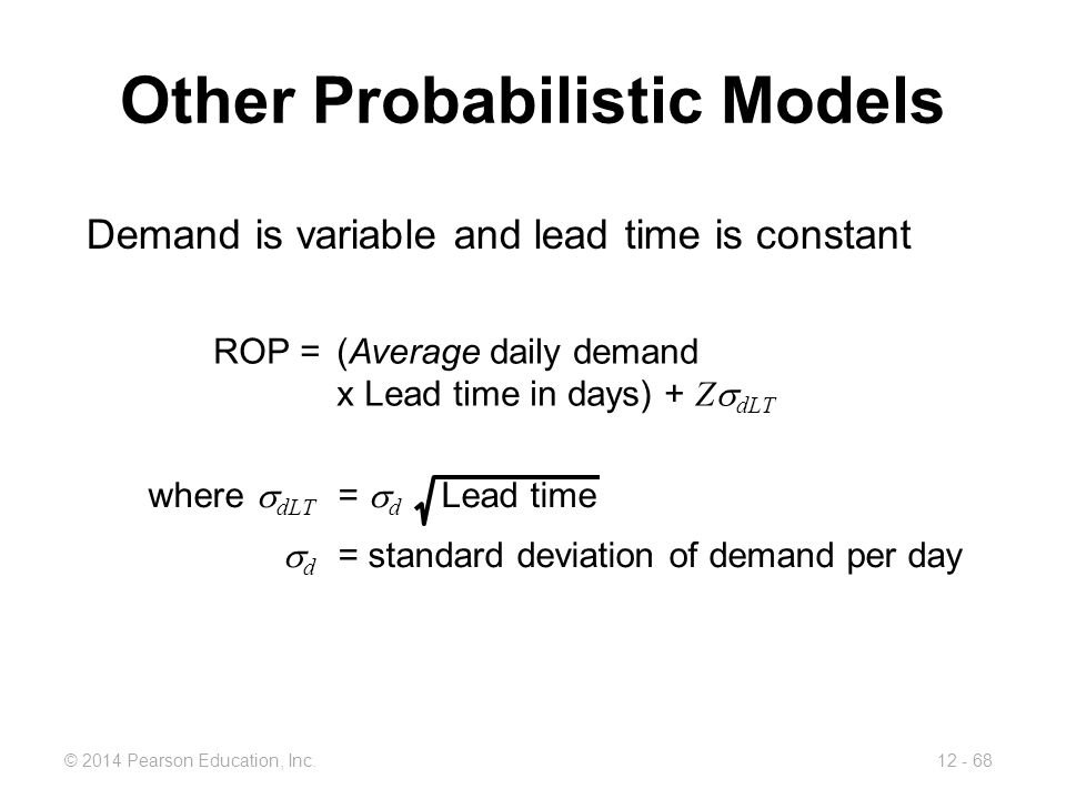 12 - 68© 2014 Pearson Education, Inc. Other Probabilistic Models Demand is variable and lead time is constant ROP =(Average daily demand x Lead time i