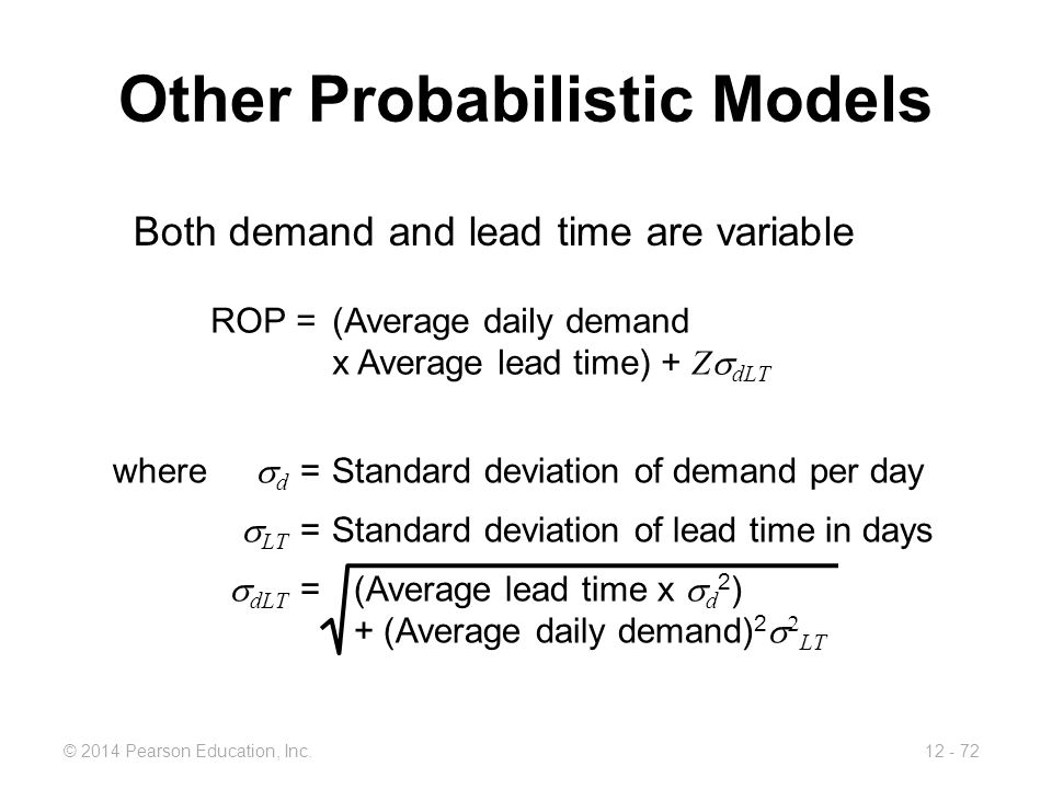12 - 72© 2014 Pearson Education, Inc. Other Probabilistic Models Both demand and lead time are variable ROP =(Average daily demand x Average lead time