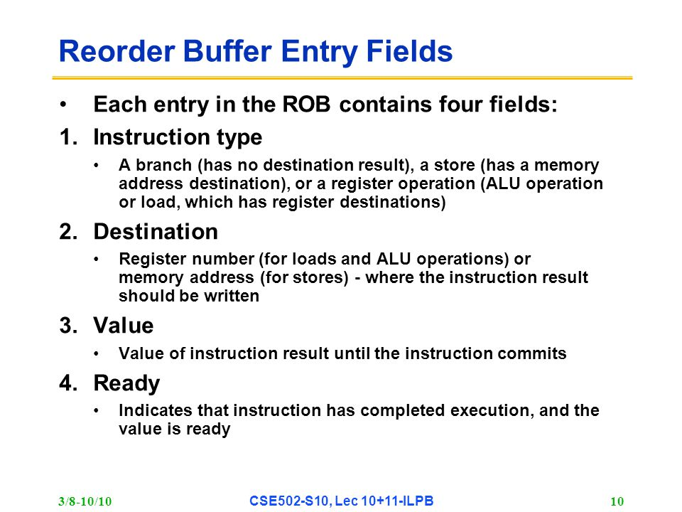 3/8-10/10 CSE502-S10, Lec 10+11-ILPB 10 Reorder Buffer Entry Fields Each entry in the ROB contains four fields: 1.Instruction type A branch (has no destination result), a store (has a memory address destination), or a register operation (ALU operation or load, which has register destinations) 2.Destination Register number (for loads and ALU operations) or memory address (for stores) - where the instruction result should be written 3.Value Value of instruction result until the instruction commits 4.Ready Indicates that instruction has completed execution, and the value is ready