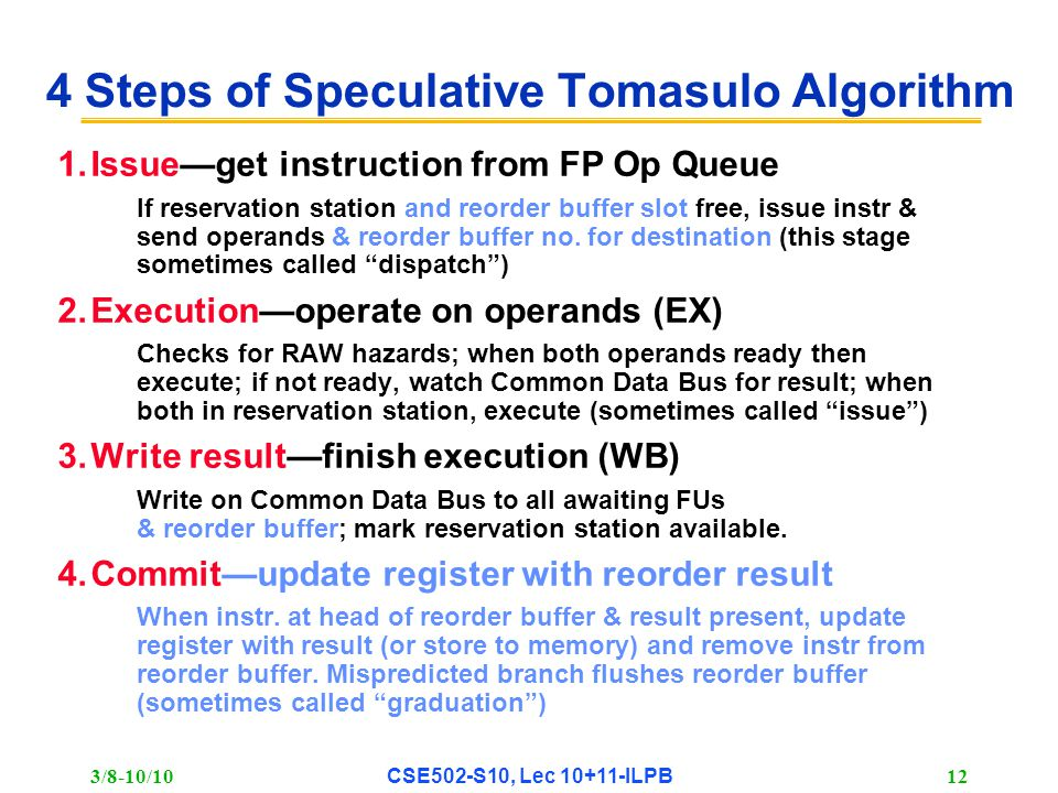 3/8-10/10 CSE502-S10, Lec 10+11-ILPB 12 4 Steps of Speculative Tomasulo Algorithm 1.Issue—get instruction from FP Op Queue If reservation station and reorder buffer slot free, issue instr & send operands & reorder buffer no.
