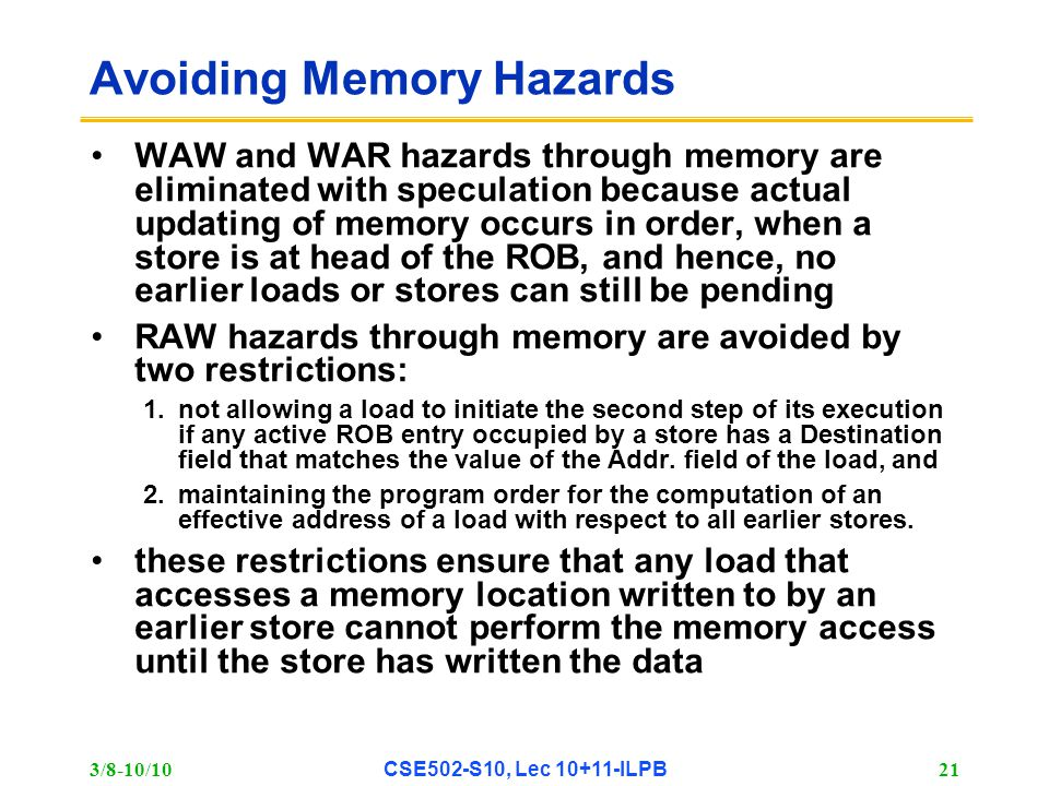 3/8-10/10 CSE502-S10, Lec 10+11-ILPB 21 Avoiding Memory Hazards WAW and WAR hazards through memory are eliminated with speculation because actual updating of memory occurs in order, when a store is at head of the ROB, and hence, no earlier loads or stores can still be pending RAW hazards through memory are avoided by two restrictions: 1.not allowing a load to initiate the second step of its execution if any active ROB entry occupied by a store has a Destination field that matches the value of the Addr.